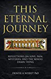 This Eternal Journey: Reflections on love, pain, mysteries and the whole damn thing. A memoir.