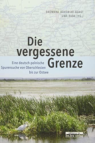 Die vergessene Grenze: Eine deutsch-polnische Spurensuche von Oberschlesien bis zur Ostsee -
