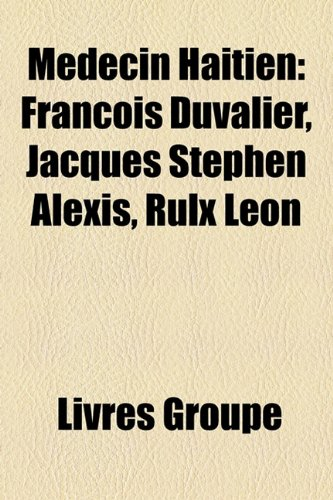 Mdecin Hatien: Franois Duvalier, Jacques Stphen Alexis, Rulx Lon