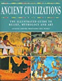Ancient Civilizations: The Illustrated Guide to Belief, Mythology and Art