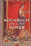 Kochbuch der alten  Römer: 200 Rezepte nach Apicius, für die heutige Küche umgesetzt