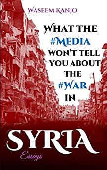 What the media won't tell you about the war in Syria: Essays by [Kanjo, Waseem]