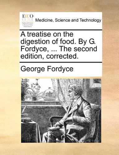 A treatise on the digestion of food. By G. Fordyce, ... The second edition, corrected.