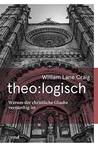 theo:logisch: Warum der christliche Glaube vernünftig ist