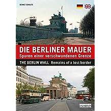 Die Berliner Mauer: Spuren einer verschwundenen Grenze / The Berlin Wall: Remains of a lost border