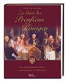 Zu Gast bei Preußens Königen: Geschichten und Anekdoten von Friedrich I. bis Wilhelm II -