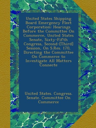 United States Shipping Board Emergency Fleet Corporation: Hearings Before the Committee On Commerce, United States Senate, Sixty-Fifth Congress, ... Commerce to Investigate All Matters Connecte