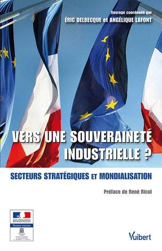 Vers une souveraineté industrielle ? : Secteurs stratégiques et mondialisation par Eric Delbecque, Angélique Lafont, Collectif
