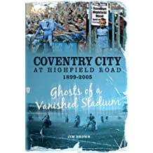 Coventry City at Highfield Road 1899-2005: Ghosts of a Vanished Stadium (Desert Island Football Histories)