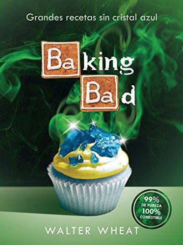 Baking bad: Grandes recetas sin cristal azul por Walter Wheat