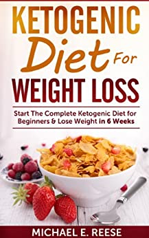 Ketogenic Diet for Weight Loss: Start The Complete Ketogenic Diet for Beginners & Lose Weight in 6 Weeks: (Lose Weight in 6 Weeks with Ketogenic Diet) (English Edition) par [Reese, Michael E]