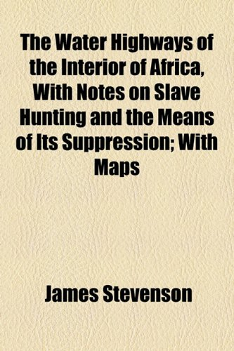 The Water Highways of the Interior of Africa, With Notes on Slave Hunting and the Means of Its Suppression; With Maps