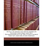 An ACT to Amend the Native American Housing Assistance and Self-Determination Act of 1996 to Reauthorize That Act, and for Other Purposes (Paperback) - Common