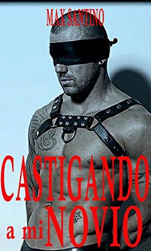 Castigando a mi novio: Erotica BDSM Gay por Max Santino