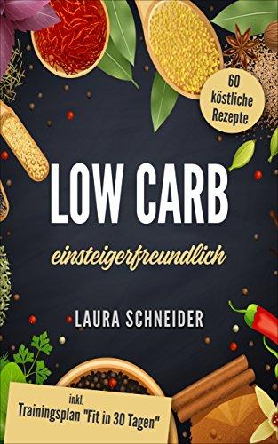 """Low Carb: einsteigerfreundlich: 60 köstliche Rezepte inkl. Trainingsplan \""""Fit in 30 Tagen\"""""""