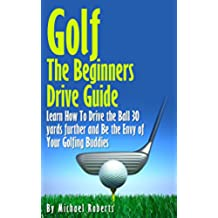 Golf: The Beginners Drive Guide FREE BONUS Ebook Inside!: Learn How To Drive The Ball 30 Yards Further and Be the Envy of Your Golf Buddies, What the best clubs to use, (English Edition)