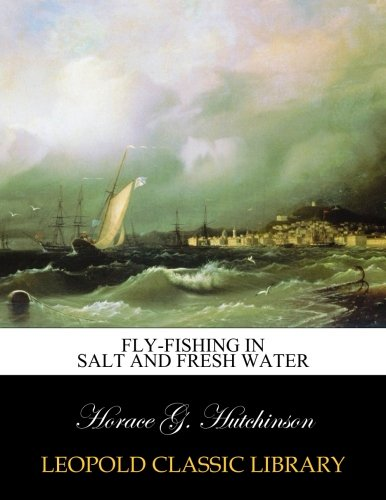 Fly-fishing in salt and fresh water por Horace G. Hutchinson