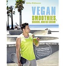Vegan Smoothies,  Shakes, and Ice Cream: Green Smoothies und Superfoods in ihrer leckersten Form aus der Bestsellerküche von Attila Hildmann