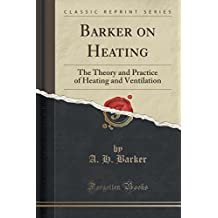 Barker on Heating: The Theory and Practice of Heating and Ventilation (Classic Reprint)
