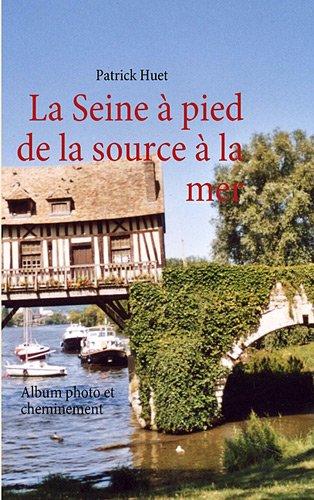 La Seine à pied de la source à la mer : Album photo et cheminement