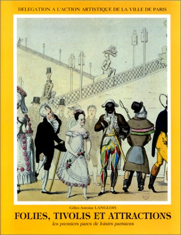 FOLIES, TIVOLIS ET ATTRACTIONS. Les premiers pas des parcs de loisirs parisiens par Gilles-Antoine Langlois