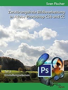 Zerstörungsfreie Bildbearbeitung mit Adobe Photoshop CS6 und CC - Teil 3 von [Fischer, Sven]
