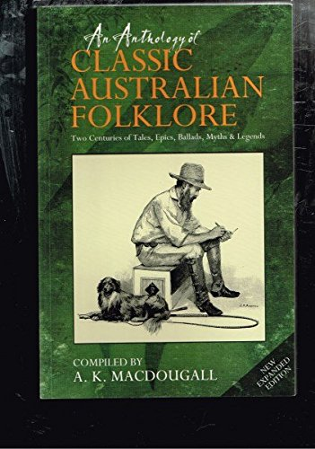 An Anthology of Classic Australian Folklore : Two Centuries of Tales, Epics, Ballads, Myths and Legends - New Expanded Edition