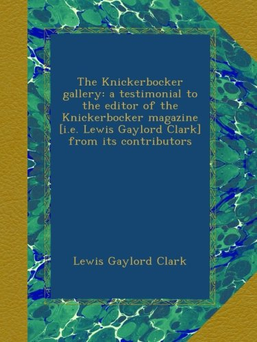 The Knickerbocker gallery: a testimonial to the editor of the Knickerbocker magazine [i.e. Lewis Gaylord Clark] from its contributors -