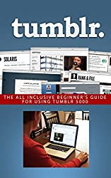 Tumblr: The All Inclusive Beginner's Guide for Using Tumblr (Tumblr, Tumblr for business, Tumblr for beginners, Tumblr guide, tumblr beginners, microblog, social media, blogging Book 1)