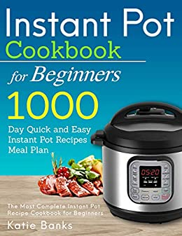 Instant Pot Cookbook for Beginners: 1000 Day Quick and Easy Instant Pot Recipes Meal Plan: The Most Complete Instant Pot Recipe Cookbook for Beginners ... Cooker Cookbook 1) (English Edition) de [Banks, Katie]