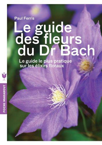 Le guide des fleurs du Dr Bach: Le guide le plus pratique sur les élixirs floraux par Paul Ferris