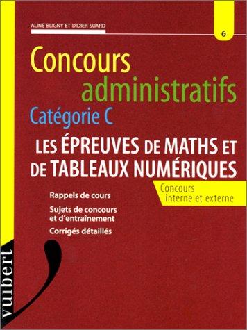 CONCOURS ADMINISTRATIFS CATEGORIE C. Les épreuves de maths et de tableaux numériques, concours interne et externe, rappel de cours, sujets de concours et d'entraînement, corrigés détaillés