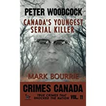 Peter Woodcock: Canada's Youngest Serial Killer: Volume 11 (Crimes Canada: True Crimes That Shocked The Nation) by Mark Bourrie PhD (2016-01-12)