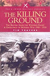 The Killing Ground: the British Army, the Western Front and the Emergence of Modern Warfare, 1900-1918 (Pen & Sword Military Classics): The British ... Front and Emergency of Modern War 1900-1918