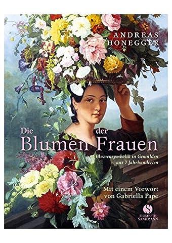 Die Blumen der Frauen - Blumensymbolik in Gemälden aus 7 Jahrhunderten (Architektur Blumen)