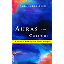 Auras and Colours – A Guide to Working with Subtle Energies: How Understanding Auras Can Bring Harmony to Your Everyday Life