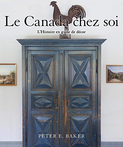 Le Canada chez soi: L'Histoire en guise de décor par Peter E. Baker