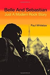 Belle and Sebastian: Just a Modern Rock Story by Paul Whitelaw (2005-08-01)