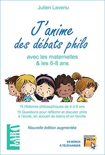 J'anime des débats philo avec les maternelles et 6-8 ans : 15 Histoires philosophiques de 4 à 8 ans - 15 Questions pour réfléchir et discuter philo à l'école, en accueil de loisirs et en famille par Julien Lavenu