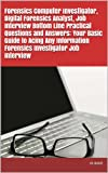 Forensics Computer Investigator, Digital Forensics Analyst, Job Interview Bottom Line Practical Questions and Answers: Your Basic Guide to Acing Any Information Forensics Investigator Job Interview