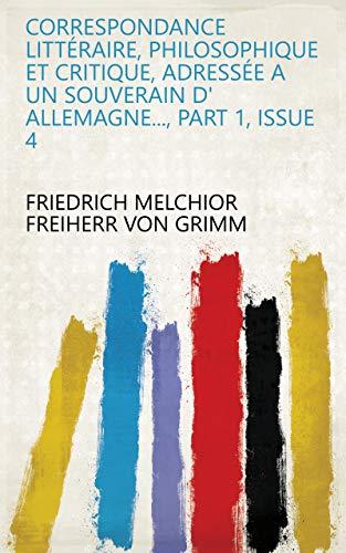Correspondance littéraire, philosophique et critique, adressée a un souverain d' Allemagne..., Part 1, Issue 4 (French Edition)
