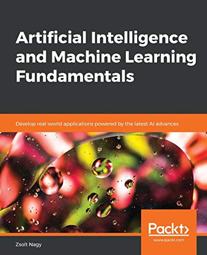 Artificial Intelligence and Machine Learning Fundamentals: Develop real-world applications powered by the latest AI advances