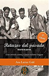 Retazos del pasado: Historias de guerras. Una novela corta y cinco relatos largos (Los escritos de Ana Larraz Galé)