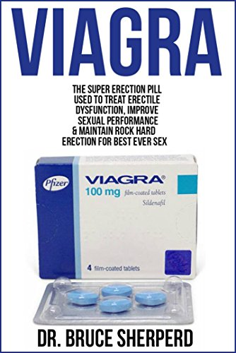 Viagra: The Super Erection Pill Used to Treat Erectile Dysfunction, Improve Sexual Performance and Maintain Rock Hard Erection for Best Ever Sex (English Edition)
