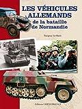 VEHICULES ALLEMANDS DE LA BATAILLE DE NORMANDIE