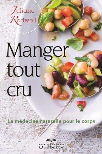 Manger Tout Cru! : la Medecine Naturelle pour le Corps Deuxième ed.