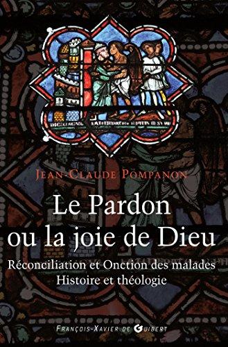 Le pardon ou la joie de Dieu: Histoire et théologie de la Réconciliation et de l'Onction des malades par Abbé Jean-Claude Pompanon