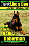 Doberman Pinscher, Doberman Pinscher Training AAA AKC: Think Like a Dog, but Don't Eat Your Poop! | Breed Expert Doberman Pinscher Training Book: Here's EXACTLY How To TRAIN Your Doberman Pinscher