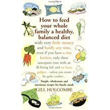 By Gill Holcombe - How to Feed Your Whole Family a Healthy Balanced Diet With Very Little Money and Hardly Any Time, Even If You Have a Tiny Kitchen, Only Three Saucepans (one with an Ill-fitting Lid) and No Fancy Gadgets - Unless You Count the Garlic Crusher... by Holcombe, Gill ( Author ) ON Oct-12-2007, Paperback