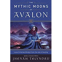The Mythic Moons of Avalon: Lunar & Herbal Wisdom from the Isle of Healing (English Edition)